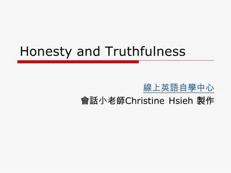 Honesty and Truthfulness 線上英語自學中心 會話小老師 Christine Hsieh 製作.