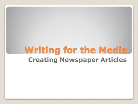 Writing for the Media Creating Newspaper Articles.