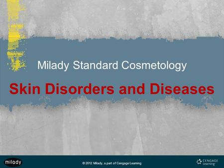© 2012 Milady, a part of Cengage Learning Milady Standard Cosmetology Skin Disorders and Diseases.