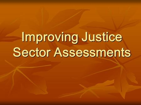 Improving Justice Sector Assessments. Insanity: doing the same thing over and over, while expecting the outcome to be different.
