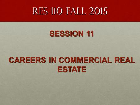 RES 110 FALL 2015 SESSION 11 CAREERS IN COMMERCIAL REAL ESTATE.