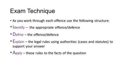 Exam Technique As you work through each offence use the following structure: I dentify – the appropriate offence/defence D efine – the offence/defence.