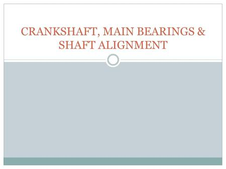 CRANKSHAFT, MAIN BEARINGS & SHAFT ALIGNMENT. 1.CRANKSHAFT,MAIN BEARINGS & SHAFT ALIGNMENT 1.1 DEFINITION OF A CRANKSHAFT The crankshaft converts reciprocating.