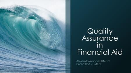 Quality Assurance in Financial Aid Alexis Moynahan - UMUC Gloria Holt - UMBC.