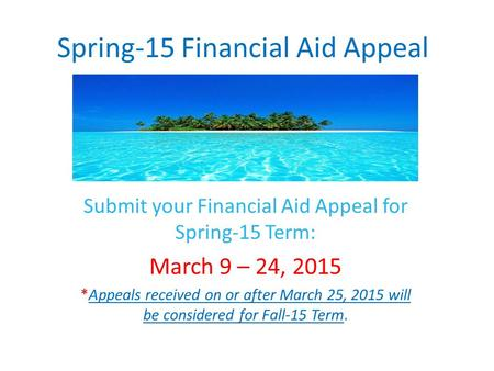 Spring-15 Financial Aid Appeal Submit your Financial Aid Appeal for Spring-15 Term: March 9 – 24, 2015 *Appeals received on or after March 25, 2015 will.