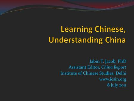 Jabin T. Jacob, PhD Assistant Editor, China Report Institute of Chinese Studies, Delhi www.icsin.org 8 July 2011.