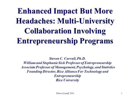 1©Steve Currall 2004 Enhanced Impact But More Headaches: Multi-University Collaboration Involving Entrepreneurship Programs Steven C. Currall, Ph.D. William.