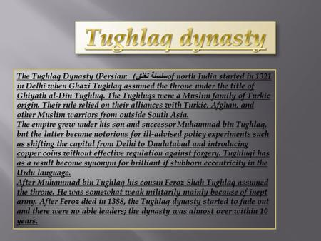 Tughlaq dynasty The Tughlaq Dynasty (Persian: سلسلة تغلق) of north India started in 1321 in Delhi when Ghazi Tughlaq assumed the throne under the title.