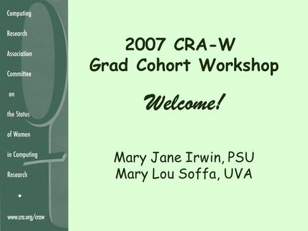 2007 CRA-W Grad Cohort Workshop Welcome! Mary Jane Irwin, PSU Mary Lou Soffa, UVA.