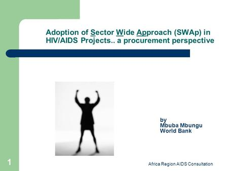 Africa Region AIDS Consultation 1 Adoption of Sector Wide Approach (SWAp) in HIV/AIDS Projects.. a procurement perspective by Mbuba Mbungu World Bank.