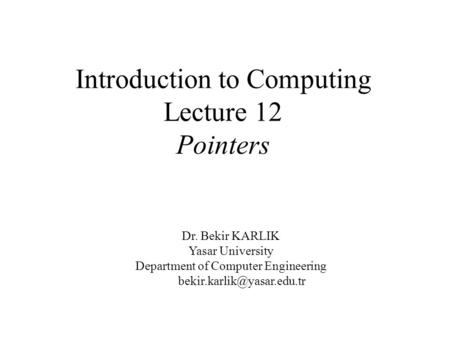 Introduction to Computing Lecture 12 Pointers Dr. Bekir KARLIK Yasar University Department of Computer Engineering