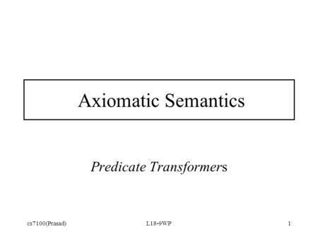 Cs7100(Prasad)L18-9WP1 Axiomatic Semantics Predicate Transformers.