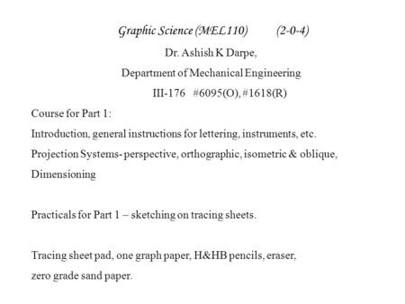 Graphic Science (MEL110) (2-0-4) Dr. Ashish K Darpe, Department of Mechanical Engineering III-176#6095(O), #1618(R) Course for Part 1: Introduction, general.
