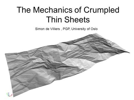 The Mechanics of Crumpled Thin Sheets Simon de Villiers, PGP, University of Oslo.