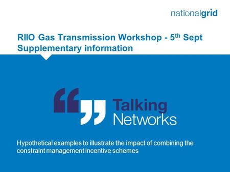 RIIO Gas Transmission Workshop - 5 th Sept Supplementary information 1 Hypothetical examples to illustrate the impact of combining the constraint management.