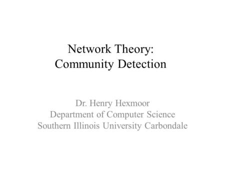Network Theory: Community Detection Dr. Henry Hexmoor Department of Computer Science Southern Illinois University Carbondale.