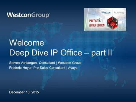 Welcome Deep Dive IP Office – part II Steven Vanbergen, Consultant | Westcon Group Frederic Hoyer, Pre-Sales Consultant | Avaya December 10, 2015.