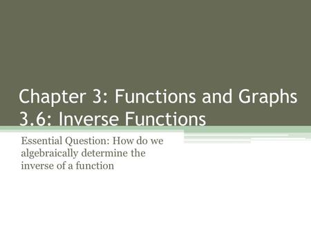 Chapter 3: Functions and Graphs 3.6: Inverse Functions Essential Question: How do we algebraically determine the inverse of a function.