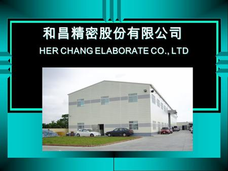 和昌精密股份有限公司 HER CHANG ELABORATE CO., LTD. History H.C. founded on July, 1993 in Taiwan. Manufacturing watch casing & belt. 1997, established YaHow Ltd.