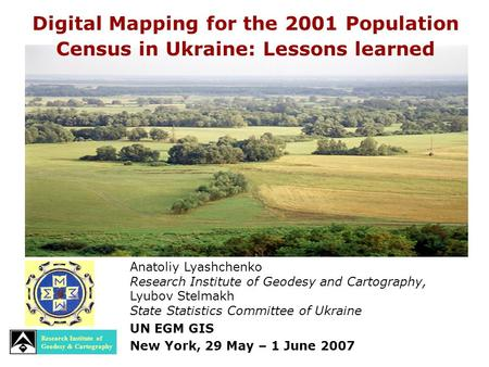 Anatoliy Lyashchenko Research Institute of Geodesy and Cartography, Lyubov Stelmakh State Statistics Committee of Ukraine UN EGM GIS New York, 29 May –