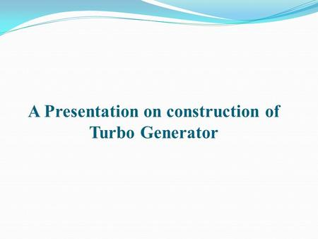 A Presentation on construction of Turbo Generator.