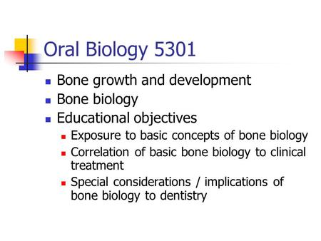Oral Biology 5301 Bone growth and development Bone biology Educational objectives Exposure to basic concepts of bone biology Correlation of basic bone.