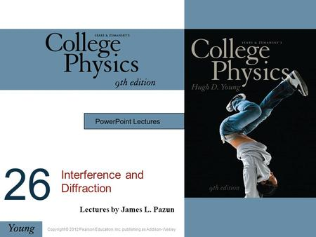 26 Interference and Diffraction Lectures by James L. Pazun Copyright © 2012 Pearson Education, Inc. publishing as Addison-Wesley.