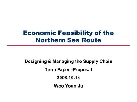 Economic Feasibility of the Northern Sea Route Designing & Managing the Supply Chain Term Paper -Proposal 2008.10.14 Woo Youn Ju.