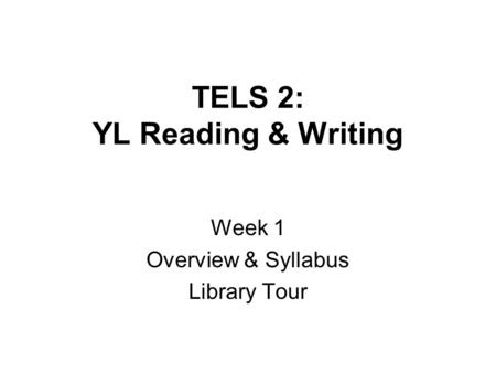 TELS 2: YL Reading & Writing Week 1 Overview & Syllabus Library Tour.