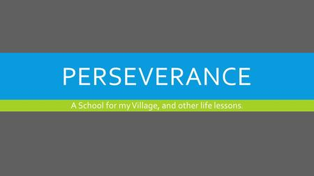 PERSEVERANCE A School for my Village, and other life lessons.