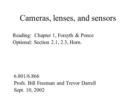 Cameras, lenses, and sensors 6.801/6.866 Profs. Bill Freeman and Trevor Darrell Sept. 10, 2002 Reading: Chapter 1, Forsyth & Ponce Optional: Section 2.1,