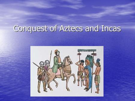 Conquest of Aztecs and Incas. What drove Spaniard's to adventure onto the mainland of the Americas?
