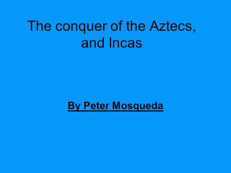 The conquer of the Aztecs, and Incas By Peter Mosqueda.