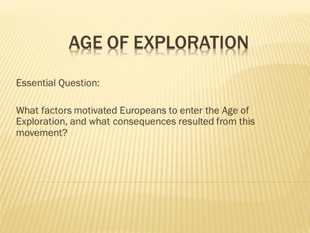 Essential Question: What factors motivated Europeans to enter the Age of Exploration, and what consequences resulted from this movement?
