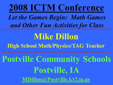 2008 ICTM Conference Let the Games Begin: Math Games and Other Fun Activities for Class Mike Dillon Postville Community Schools Postville, IA