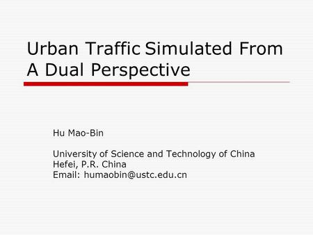 Urban Traffic Simulated From A Dual Perspective Hu Mao-Bin University of Science and Technology of China Hefei, P.R. China