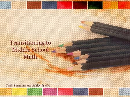 Transitioning to Middle School Math Cindy Simmons and Ashley Sparks.