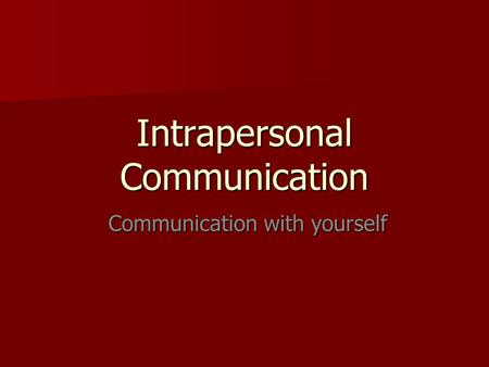 Intrapersonal Communication Communication with yourself Communication with yourself.