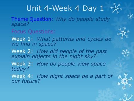 Unit 4-Week 4 Day 1 Theme Question: Why do people study space? Focus Questions: Week 1: What patterns and cycles do we find in space? Week 2: How did people.