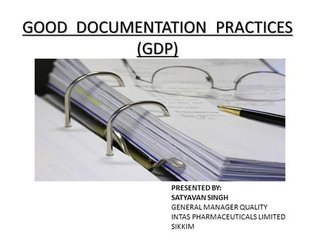 GOOD DOCUMENTATION PRACTICES (GDP) PRESENTED BY: SATYAVAN SINGH GENERAL MANAGER QUALITY INTAS PHARMACEUTICALS LIMITED SIKKIM.