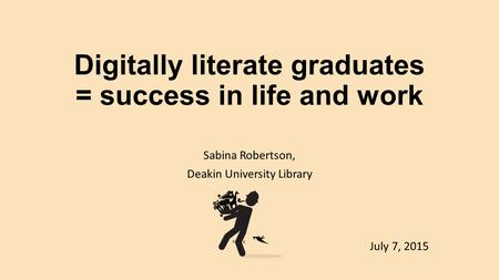 Digitally literate graduates = success in life and work Sabina Robertson, Deakin University Library July 7, 2015.