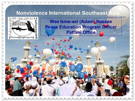 Nonviolence International Southeast Asia Wae Isma-ael (Adam) Naesae Peace Education Program Officer Pattani Office.