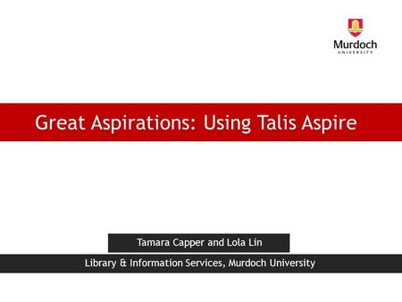 Great Aspirations: Using Talis Aspire Tamara Capper and Lola Lin Library & Information Services, Murdoch University.