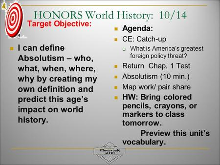 HONORS World History: 10/14 Target Objective: I I can define Absolutism – who, what, when, where, why by creating my own definition and predict this age's.