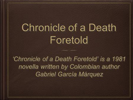 Chronicle of a Death Foretold 'Chronicle of a Death Foretold' is a 1981 novella written by Colombian author Gabriel García Márquez.