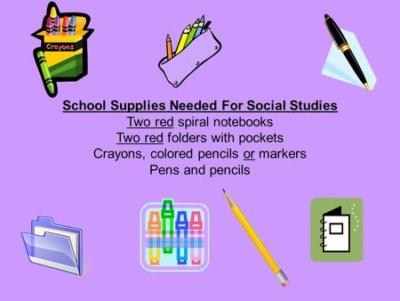 School Supplies Needed For Social Studies Two red spiral notebooks Two red folders with pockets Crayons, colored pencils or markers Pens and pencils.