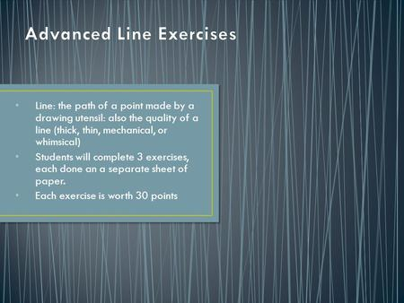 Line: the path of a point made by a drawing utensil: also the quality of a line (thick, thin, mechanical, or whimsical) Students will complete 3 exercises,