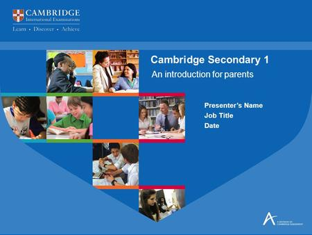 An introduction for parents Cambridge Secondary 1 Presenter's Name Job Title Date.
