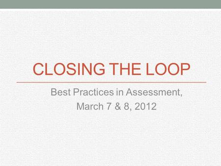 CLOSING THE LOOP Best Practices in Assessment, March 7 & 8, 2012.