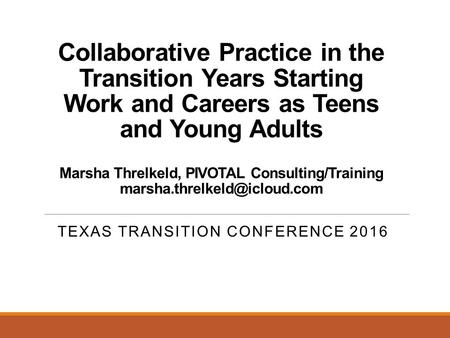Collaborative Practice in the Transition Years Starting Work and Careers as Teens and Young Adults Marsha Threlkeld, PIVOTAL Consulting/Training